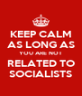 KEEP CALM AS LONG AS YOU ARE NOT RELATED TO SOCIALISTS - Personalised Poster A4 size