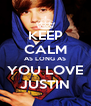 KEEP CALM AS LONG AS YOU LOVE JUSTIN - Personalised Poster A4 size