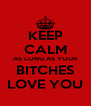 KEEP CALM AS LONG AS YOUR BITCHES LOVE YOU - Personalised Poster A4 size