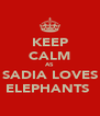 KEEP CALM AS SADIA LOVES ELEPHANTS  - Personalised Poster A4 size