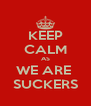 KEEP CALM AS WE ARE  SUCKERS - Personalised Poster A4 size