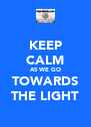 KEEP CALM AS WE GO TOWARDS THE LIGHT - Personalised Poster A4 size