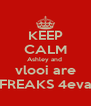 KEEP CALM Ashley and  vlooi are FREAKS 4eva - Personalised Poster A4 size