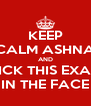 KEEP CALM ASHNA AND KICK THIS EXAM IN THE FACE - Personalised Poster A4 size