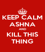 KEEP CALM ASHNA AND KILL THIS THING - Personalised Poster A4 size
