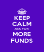 KEEP CALM ASK FOR MORE FUNDS - Personalised Poster A4 size