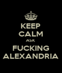 KEEP CALM ASK FUCKING ALEXANDRIA - Personalised Poster A4 size