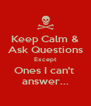 Keep Calm & Ask Questions Except Ones I can't  answer... - Personalised Poster A4 size