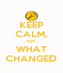 KEEP CALM, ASK WHAT CHANGED - Personalised Poster A4 size