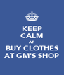KEEP CALM AT BUY CLOTHES AT GM'S SHOP - Personalised Poster A4 size