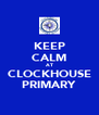 KEEP CALM AT CLOCKHOUSE PRIMARY - Personalised Poster A4 size