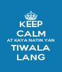 KEEP CALM AT KAYA NATIN YAN TIWALA LANG - Personalised Poster A4 size