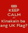 KEEP CALM AT Kinakain ba  ang UK Flag? - Personalised Poster A4 size