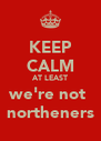 KEEP CALM AT LEAST we're not  northeners - Personalised Poster A4 size