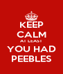 KEEP CALM AT LEAST YOU HAD PEEBLES - Personalised Poster A4 size