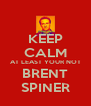 KEEP CALM AT LEAST YOUR NOT BRENT SPINER - Personalised Poster A4 size