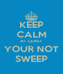 KEEP CALM AT LEAST YOUR NOT SWEEP - Personalised Poster A4 size