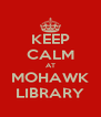 KEEP CALM AT MOHAWK LIBRARY - Personalised Poster A4 size