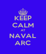 KEEP CALM AT NAVAL ARC - Personalised Poster A4 size