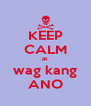 KEEP CALM at wag kang ANO - Personalised Poster A4 size