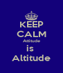 KEEP CALM Attitude is  Altitude - Personalised Poster A4 size
