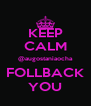 KEEP CALM @augostaniaocha FOLLBACK YOU - Personalised Poster A4 size