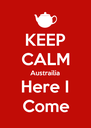 KEEP CALM Austrailia Here I Come - Personalised Poster A4 size