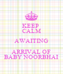 KEEP  CALM AWAITING ARRIVAL OF BABY NOORBHAI - Personalised Poster A4 size