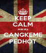KEEP CALM AWAS CANGKEME PEDHOT - Personalised Poster A4 size
