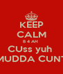 KEEP CALM B 4 AH  CUss yuh  MUDDA CUNT - Personalised Poster A4 size
