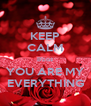 KEEP CALM B'coz YOU ARE MY EVERYTHING - Personalised Poster A4 size
