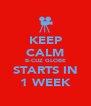 KEEP CALM B-CUZ GLOBE STARTS IN 1 WEEK - Personalised Poster A4 size