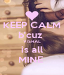 KEEP CALM b'cuz  VISHAL is all MINE  - Personalised Poster A4 size