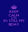 KEEP CALM B!TCH It's STILL MY BDAY - Personalised Poster A4 size