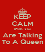 KEEP CALM B*tch, You Are Talking To A Queen - Personalised Poster A4 size