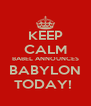 KEEP CALM BABEL ANNOUNCES BABYLON TODAY!  - Personalised Poster A4 size