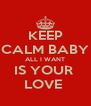 KEEP CALM BABY ALL I WANT IS YOUR  LOVE  - Personalised Poster A4 size