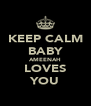 KEEP CALM BABY AMEENAH LOVES YOU - Personalised Poster A4 size