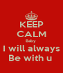 KEEP CALM Baby  I will always Be with u  - Personalised Poster A4 size