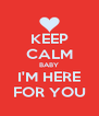 KEEP CALM BABY I'M HERE FOR YOU - Personalised Poster A4 size