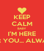 KEEP CALM BABY I'M HERE FOR YOU... ALWAYS - Personalised Poster A4 size