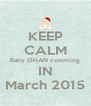 KEEP CALM Baby ISHAN comming IN March 2015 - Personalised Poster A4 size