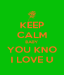 KEEP CALM BABY YOU KNO I LOVE U - Personalised Poster A4 size