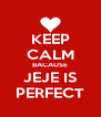 KEEP CALM BACAUSE JEJE IS PERFECT - Personalised Poster A4 size