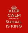 KEEP CALM BACAUSE SUHAIL IS KING - Personalised Poster A4 size