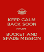 KEEP CALM BACK SOON FROM  BUCKET AND SPADE MISSION - Personalised Poster A4 size