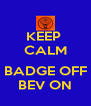 KEEP  CALM  BADGE OFF BEV ON - Personalised Poster A4 size
