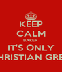 KEEP CALM BAKER IT'S ONLY CHRISTIAN GREY - Personalised Poster A4 size