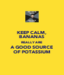 KEEP CALM, BANANAS REALLY ARE A GOOD SOURCE OF POTASSIUM - Personalised Poster A4 size