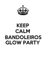 KEEP CALM BANDOLEIROS GLOW PARTY  - Personalised Poster A4 size